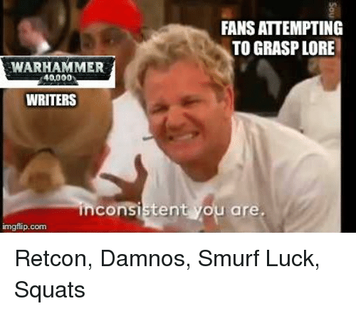 Squats, Luck, and Smurf: FANS ATTEMPTING  TO GRASP LORE  WARHAMMER  40,000  WRITERS  consistent you are.  imgflip.com