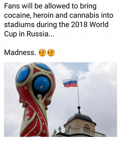 Heroin, Memes, and World Cup: Fans will be allowed to bring  cocaine, heroin and cannabis into  stadiums during the 2018 World  Cup in Russia...  Madness.