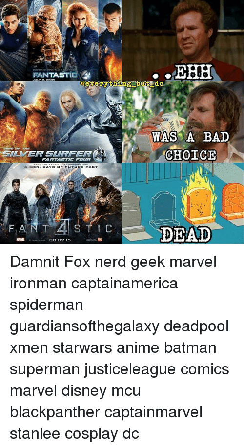Anime, Bad, and Batman: FANTASTIG  eeverything butdc  WAS A BAD  CHOICE  GILVER SURFER  FANTASTIC FOUR  TURE PAST  X-MENI DAYS OF FHTURE PAST  DEAD Damnit Fox nerd geek marvel ironman captainamerica spiderman guardiansofthegalaxy deadpool xmen starwars anime batman superman justiceleague comics marvel disney mcu blackpanther captainmarvel stanlee cosplay dc