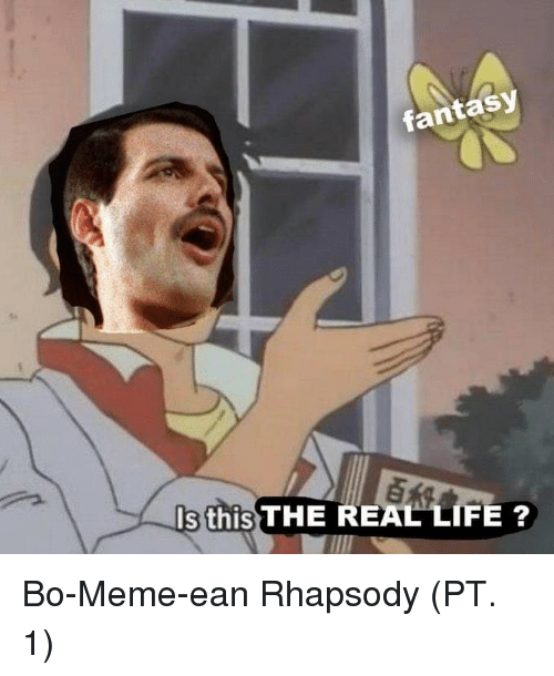 Life, Meme, and Rhapsody: fantasy  s this THE REAL LIFE ? Bo-Meme-ean Rhapsody (PT. 1)