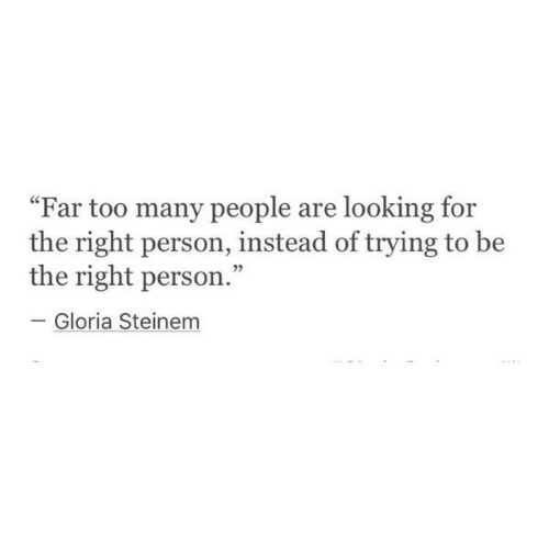 """Looking For The: """"Far too many people are looking for  the right person, instead of trying to be  the right person  Gloria Steinem"""