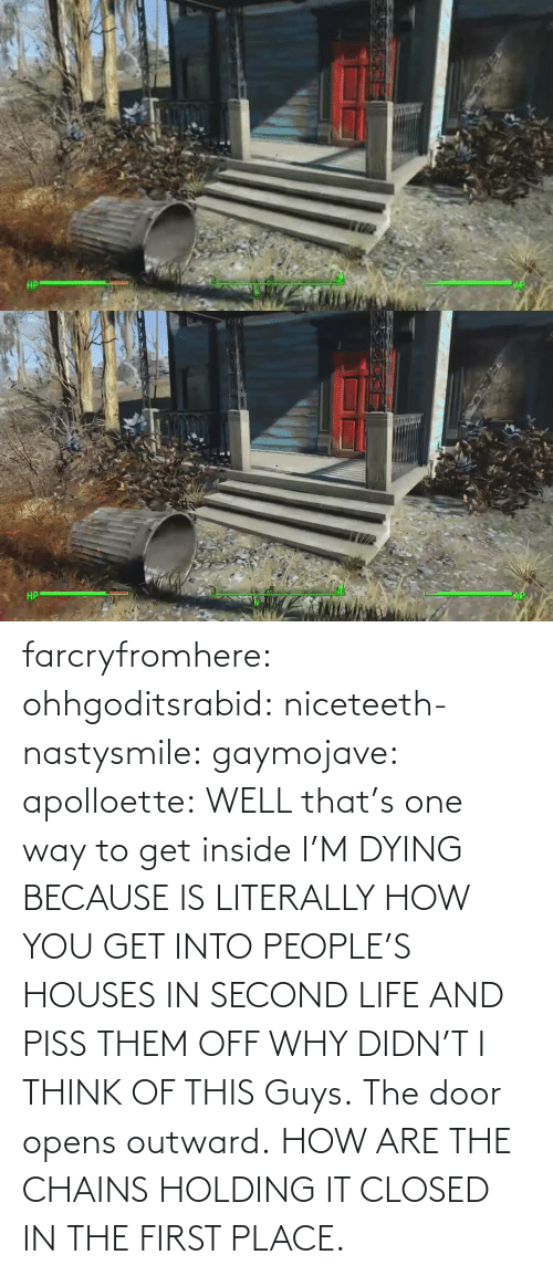 The Door: farcryfromhere:  ohhgoditsrabid:  niceteeth-nastysmile:  gaymojave:   apolloette:  WELL that's one way to get inside    I'M DYING BECAUSE IS LITERALLY HOW YOU GET INTO PEOPLE'S HOUSES IN SECOND LIFE AND PISS THEM OFF WHY DIDN'T I THINK OF THIS  Guys. The door opens outward. HOW ARE THE CHAINS HOLDING IT CLOSED IN THE FIRST PLACE.