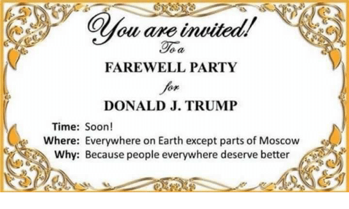 Party, Soon..., and Earth: FAREWELL PARTY  DONALD J. TRUMP  Time: Soon!  Where: Everywhere on Earth except parts of Moscow  Why: Because people everywhere deserve better