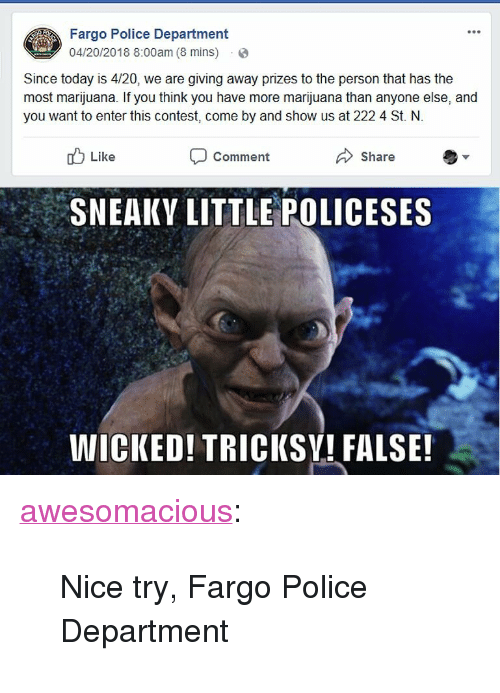 """Police, Tumblr, and Blog: Fargo Police Department  04/20/2018 8:00am (8 mins) .  Since today is 4/20, we are giving away prizes to the person that has the  most marijuana. If you think you have more marijuana than anyone else, and  you want to enter this contest, come by and show us at 222 4 St. N.  Like  Comment  Share  SNEAKY LITTLE POLICESES  WICKED! TRICKSV! FALSE! <p><a href=""""http://awesomacious.tumblr.com/post/173556103455/nice-try-fargo-police-department"""" class=""""tumblr_blog"""">awesomacious</a>:</p>  <blockquote><p>Nice try, Fargo Police Department</p></blockquote>"""