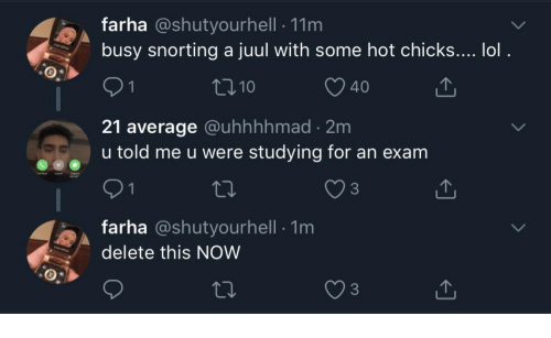 Snorting: farha @shutyourhell 11m  busy snorting a juul with some hot chicks.... lol.  t110  O 40  21 average @uhhhhmad 2m  u told me u were studying for an exam  3  farha @shutyourhell 1m  delete this NOW
