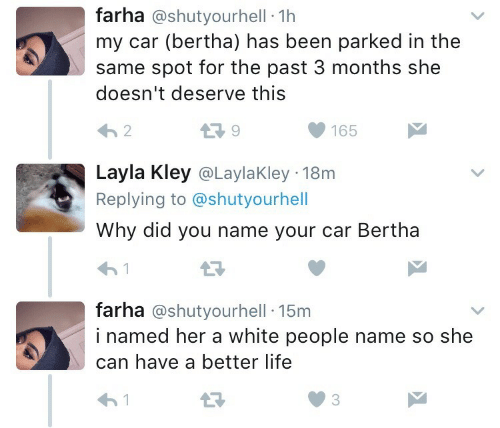 layla: farha @shutyourhell 1h  my car (bertha) has been parked in the  same spot for the past 3 months she  doesn't deserve this  13 9  165   Layla Kley @LaylaKley 18m  Replying to @shutyourhell  Why did you name your car Bertha  farha @shutyourhell 15m  i named her a white people name so she  can have a better life  わ!  03