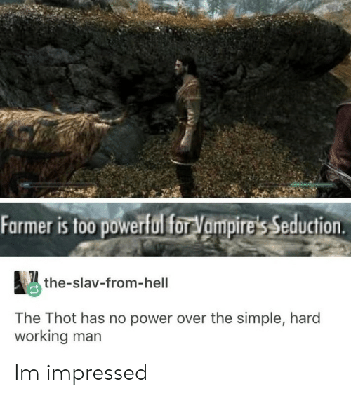 Thot, Power, and Slav: Farmer is to0 powerfulfor Vampire's Seduction  the-slav-from-hell  The Thot has no power over the simple, hard  working man Im impressed