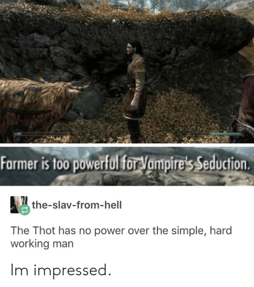 Too Powerful: Farmer is too powerful forVampire's Seduction  the-slav-from-hell  The Thot has no power over the simple, hard  working man Im impressed.