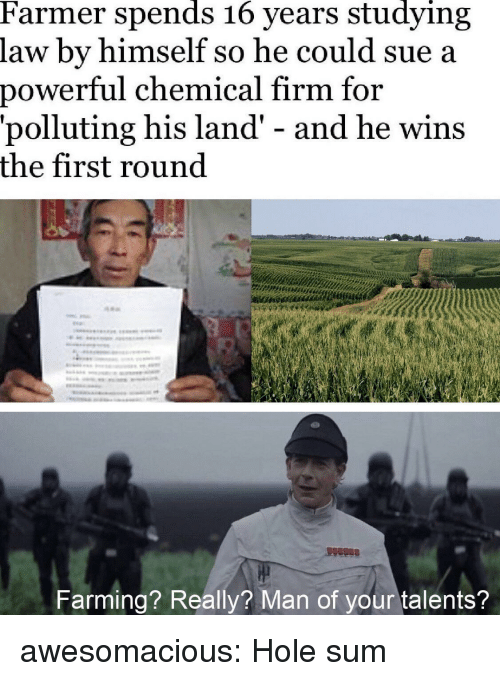 Tumblr, Blog, and Http: Farmer spends 16 years studying  law by himself so he could sue a  power  ful chemical firm for  'polluting his land' - and he wins  the first round  Farming? Really? Man of your talents? awesomacious:  Hole sum