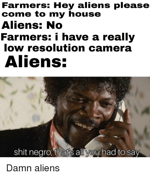 My House, Shit, and Aliens: Farmers: Hey aliens please  come to my house  Aliens: No  Farmers: i have a really  low resolution camera  Aliens:  shit negro, thats all you had to say Damn aliens