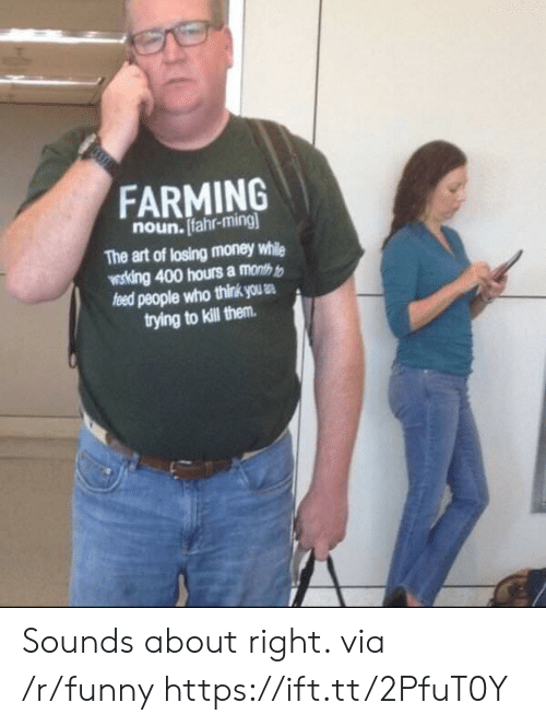 Funny, Money, and Farming: FARMING  noun. Ifahr-ming  The art of losing money while  wosking 400 hours a month t  people who think us .  trying to kill them Sounds about right. via /r/funny https://ift.tt/2PfuT0Y