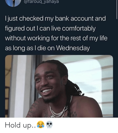 Life, Bank, and Live: @farouq_yahaya  l just checked my bank account and  figured out I can live comfortably  without working for the rest of my life  as long as I die on Wednesday Hold up..😂💀