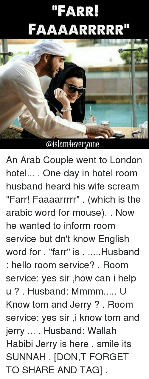 """Jerri: """"FARR!  FAAAARRRRR""""  @islam everyone An Arab Couple went to London hotel... . One day in hotel room husband heard his wife scream """"Farr! Faaaarrrrr"""" . (which is the arabic word for mouse). . Now he wanted to inform room service but dn't know English word for . """"farr"""" is . .....Husband : hello room service? . Room service: yes sir ,how can i help u ? . Husband: Mmmm..... U Know tom and Jerry ? . Room service: yes sir ,i know tom and jerry ... . Husband: Wallah Habibi Jerry is here . smile its SUNNAH . [DON,T FORGET TO SHARE AND TAG] ."""