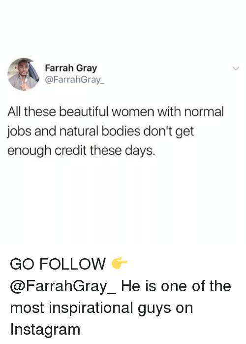 beautifull: Farrah Gray  @FarrahGray  All these beautiful women with normal  jobs and natural bodies don't get  enough credit these days. GO FOLLOW 👉 @FarrahGray_ He is one of the most inspirational guys on Instagram