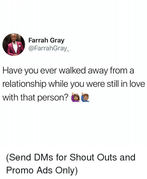 Love, Memes, and 🤖: Farrah Gray  @FarrahGray  Have you ever walked away from a  relationship while you were still in love  with that person? (Send DMs for Shout Outs and Promo Ads Only)