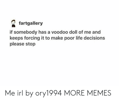 Dank, Life, and Memes: fartgallery  if somebody has a voodoo doll of me and  keeps forcing it to make poor life decisions  please stop Me irl by ory1994 MORE MEMES