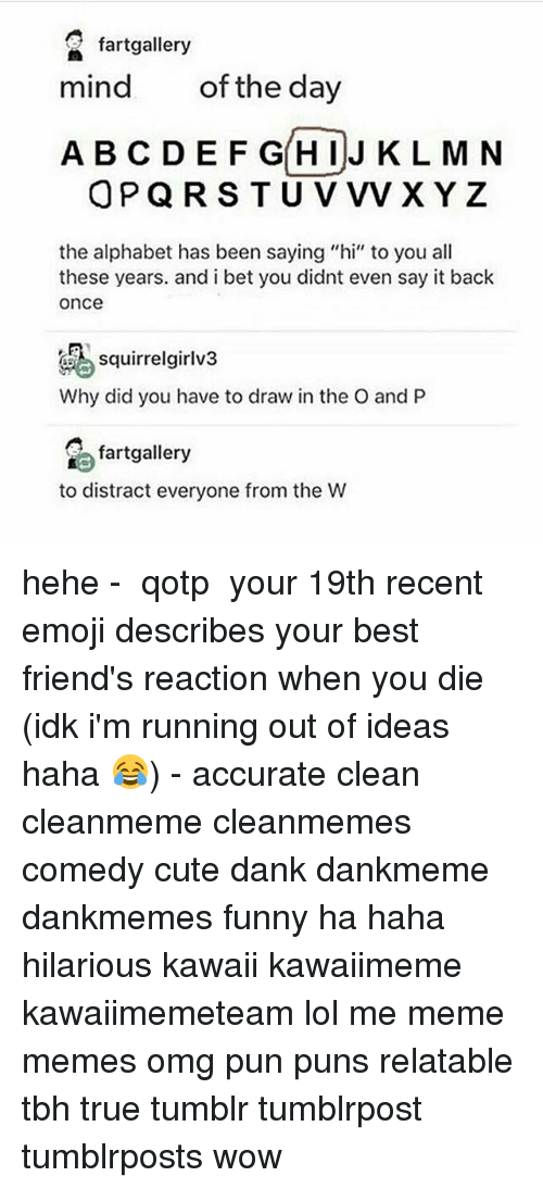 """Cute, Dank, and Emoji: fartgallery  mind  of the day  A BC DEF GHIJ K L M N  OPQRS T U V vVxYz  the alphabet has been saying """"hi"""" to you all  these years. and i bet you didnt even say it back  once  squirrelgirlv3  Why did you have to draw in the O and P  fartgallery  to distract everyone from the W hehe - ✿ qotp ↬ your 19th recent emoji describes your best friend's reaction when you die (idk i'm running out of ideas haha 😂) - accurate clean cleanmeme cleanmemes comedy cute dank dankmeme dankmemes funny ha haha hilarious kawaii kawaiimeme kawaiimemeteam lol me meme memes omg pun puns relatable tbh true tumblr tumblrpost tumblrposts wow"""