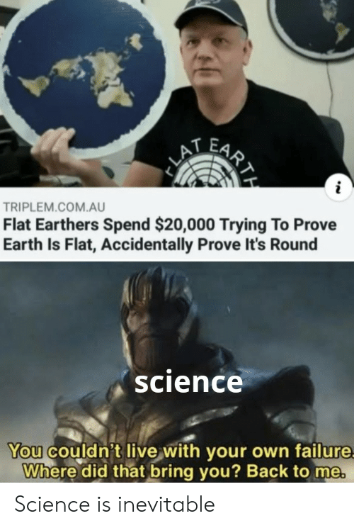 Earth, Live, and Science: FARY  LA  i  TRIPLEM.COM.AU  Flat Earthers Spend $20,000 Trying To Prove  Earth Is Flat, Accidentally Prove It's Round  science  You couldn't live with your own failure  Where did that bring you? Back to me.  RTH Science is inevitable