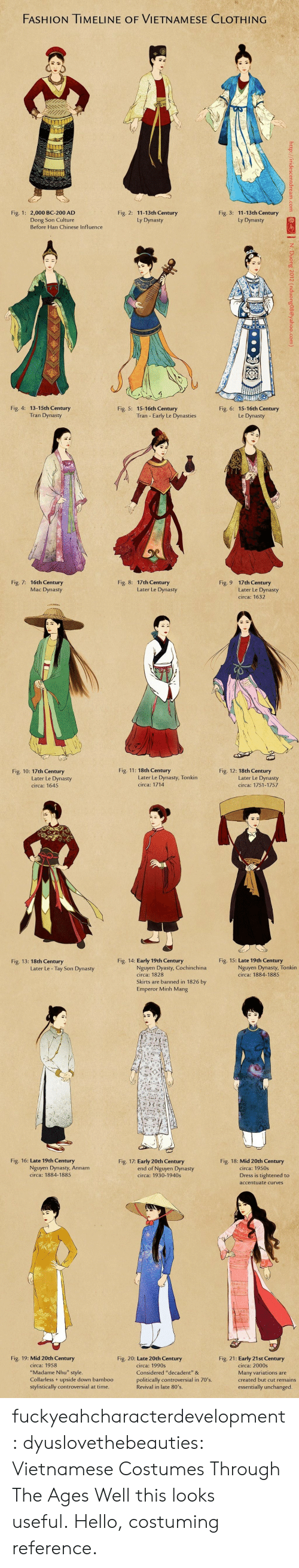 """80s, Bailey Jay, and Fashion: FASHION TIMELINE OF VIETNAMESE CLOTHING  Fig. 3: 11-13th Century  Ly Dynasty  Fig. 1: 2,000 BC-200 AD  Fig. 2: 11-13th Century  Ly Dynasty  Dong Son Culture  Before Han Chinese Influence   Fig. 4: 13-15th Century  Fig. 5: 15-16th Century  Fig. 6: 15-16th Century  Le Dynasty  Tran Dynasty  Tran - Early Le Dynasties  Fig. 7: 16th Century  Mac Dynasty  Fig. 8: 17th Century  Fig. 9  0  17th Century  Later Le Dynasty  circa: 1632  Later Le Dynasty   Fig. 10: 17th Century  Fig. 11: 18th Century  Fig. 12: 18th Century  Later Le Dynasty  circa: 1645  Later Le Dynasty, Tonkin  circa: 1714  Later Le Dynasty  circa: 1751-1757  Fig. 13: 18th Century  Fig. 14: Early 19th Century  Fig. 15: Late 19th Century  Nguyen Dynasty, Tonkin  circa: 1884-1885  Nguyen Dyasty, Cochinchina  circa: 1828  Skirts are banned in 1826 by  Emperor Minh Mang  Later Le - Tay Son Dynasty   Fig. 16: Late 19th Century  Fig. 17: Early 20th Century  Fig. 18: Mid 20th Century  Nguyen Dynasty, Annam  circa: 1884-1885  circa: 1950s  end of Nguyen Dynasty  circa: 1930-1940s  Dress is tightened to  accentuate curves  Fig. 19: Mid 20th Century  Fig. 20: Late 20th Century  Fig. 21: Early 21st Century  circa: 1958  """"Madame Nhu"""" style.  Collarless+ upside down bamboo  stylistically controversial at time  circa: 1990s  Considered """"decadent &  politically controversial in 70's.  Revival in late 80's  circa: 2000s  Many variations are  created but cut remains  essentially unchanged. fuckyeahcharacterdevelopment:  dyuslovethebeauties:  Vietnamese Costumes Through The Ages  Well this looks useful.Hello, costuming reference."""