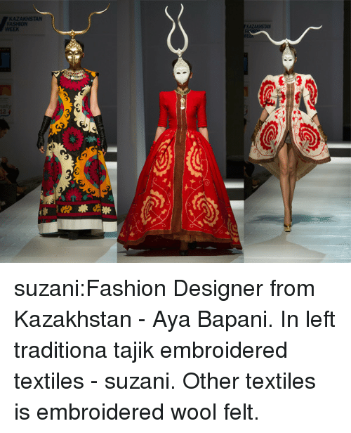 Fashion, Tumblr, and Blog: FASHION  WEEK  12 suzani:Fashion Designer from Kazakhstan - Aya Bapani. In left traditiona tajik embroidered textiles - suzani. Other textiles is embroidered wool felt.