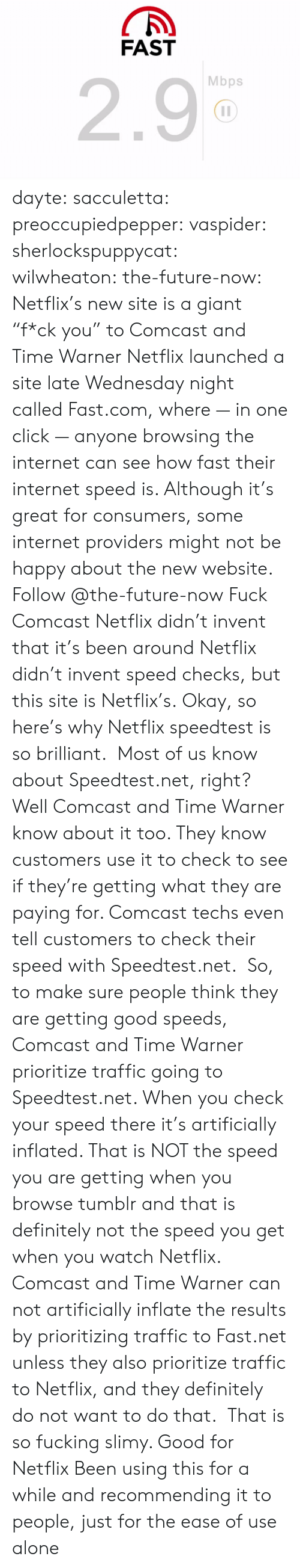 """Wednesday Night: FAST  2.9  Mbps dayte: sacculetta:  preoccupiedpepper:  vaspider:  sherlockspuppycat:  wilwheaton:  the-future-now:  Netflix's new site is a giant """"f*ck you"""" to Comcast and Time Warner Netflixlauncheda site late Wednesday night calledFast.com, where — in one click — anyone browsing the internet can see how fast their internet speed is. Although it's great for consumers, some internet providers might not be happy about the new website. Follow @the-future-now  Fuck Comcast  Netflix didn't invent that it's been around  Netflix didn't invent speed checks, but this site is Netflix's.  Okay, so here's why Netflix speedtest is so brilliant. Most of us know about Speedtest.net, right? Well Comcast and Time Warner know about it too. They know customers use it to check to see if they're getting what they are paying for. Comcast techs even tell customers to check their speed with Speedtest.net. So, to make sure people think they are getting good speeds, Comcast and Time Warner prioritize traffic going to Speedtest.net. When you check your speed there it's artificially inflated. That is NOT the speed you are getting when you browse tumblr and that is definitely not the speed you get when you watch Netflix. Comcast and Time Warner can not artificially inflate the results by prioritizing traffic to Fast.net unless they also prioritize traffic to Netflix, and they definitely do not want to do that.  That is so fucking slimy. Good for Netflix   Been using this for a while and recommending it to people, just for the ease of use alone"""