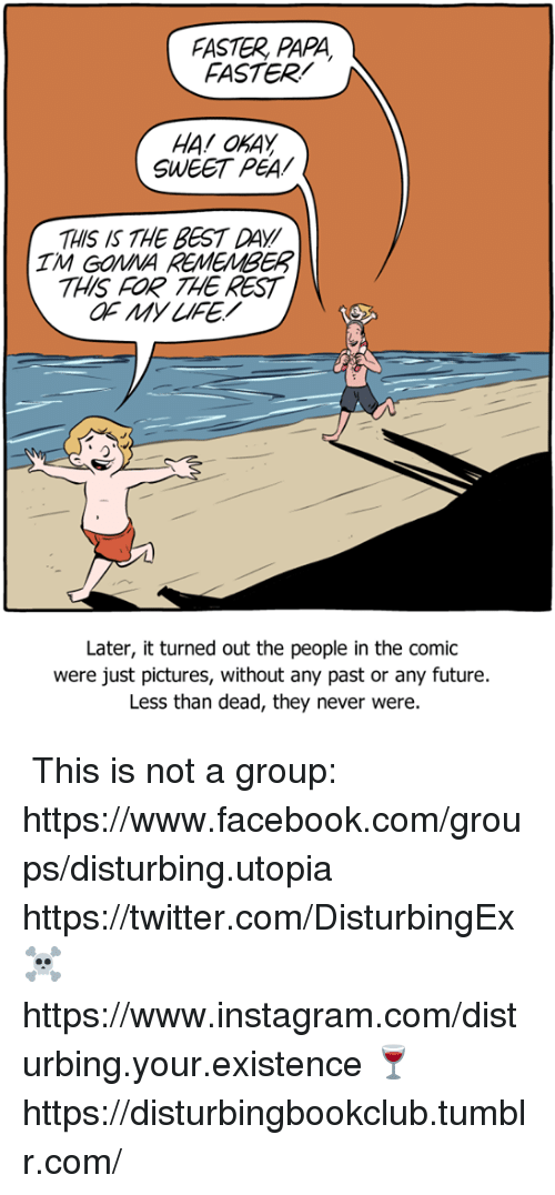 Facebook, Future, and Instagram: FASTER, PAPA  FASTER  HA OKAY  SWEET PEA  THIS IS THE BEST DAY/  THIS FOR THE REST  IM GONNA REMEMBER  Later, it turned out the people in the comic  were just pictures, without any past or any future.  Less than dead, they never were. ✞✞ This is not a group: https://www.facebook.com/groups/disturbing.utopia  ✞ https://twitter.com/DisturbingEx  ☠ https://www.instagram.com/disturbing.your.existence  🍷 https://disturbingbookclub.tumblr.com/