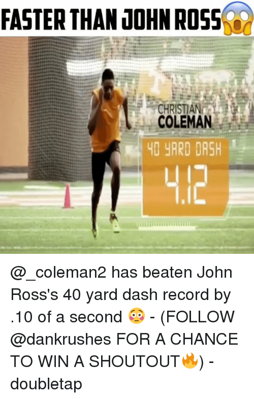 Memes, Record, and 🤖: FASTER THAN JOHN ROSS  CHRISTIANA  COLEMAN  40 YARD DASH @_coleman2 has beaten John Ross's 40 yard dash record by .10 of a second 😳 - (FOLLOW @dankrushes FOR A CHANCE TO WIN A SHOUTOUT🔥) - doubletap