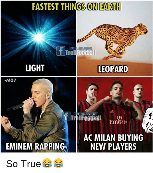Eminem, Memes, and Troll: FASTEST THINGS ON EARTH  LD  R E A L  Troll Foothall  LIGHT  LEOPARD  M07  RE A L  Emirabs  AC MILAN BUYING  NEW PLAYERS  EMINEM RAPPING So True😂😂