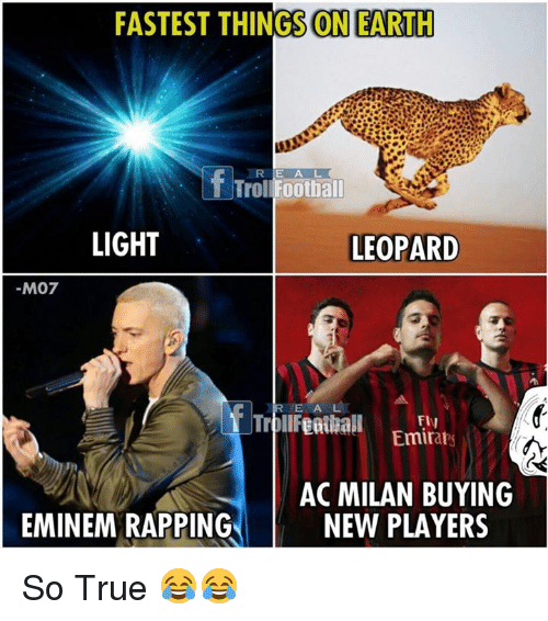 Eminem, Football, and Memes: FASTEST THINGS ON EARTH  R E A L  Troll Football  LIGHT  LEOPARD  M07  R E A L  Fly  Emirats  AC MILAN BUYING  NEW PLAYERS  EMINEM RAPPING So True 😂😂