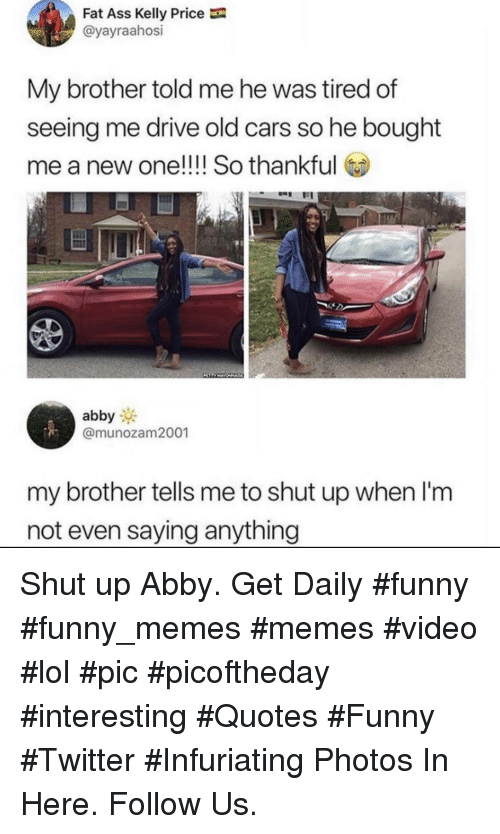 Ass, Cars, and Fat Ass: Fat Ass Kelly Price  @yayraahosi  My brother told me he was tired of  seeing me drive old cars so he bought  me a new one!!!! So thankful  abby  @munozam2001  my brother tells me to shut up when l'm  not even saying anything Shut up Abby. Get Daily #funny #funny_memes #memes #video #lol #pic #picoftheday #interesting #Quotes #Funny #Twitter #Infuriating Photos In Here. Follow Us.