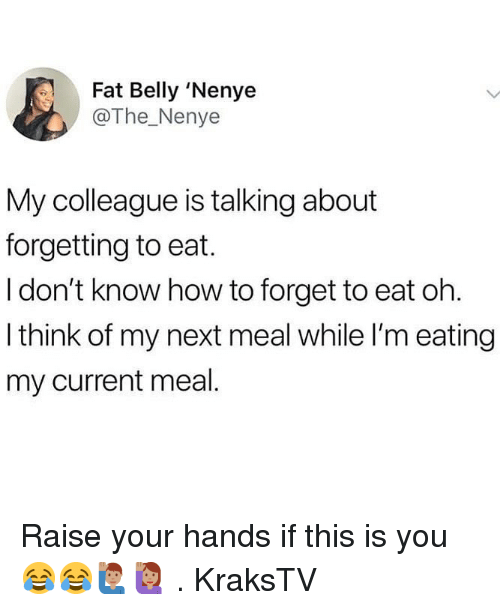 Memes, How To, and Fat: Fat Belly 'Nenye  @The_Nenye  My colleague is talking about  forgetting to eat.  I don't know how to forget to eat oh  I think of my next meal while I'm eating  my current meal Raise your hands if this is you 😂😂🙋🏽♂️🙋🏽♀️ . KraksTV