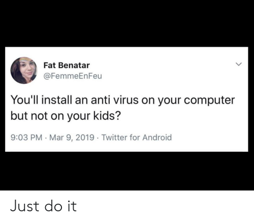 Android, Just Do It, and Twitter: Fat Benatar  @FemmeEnFeu  You'll install an anti virus on your computer  but not on your kids?  9:03 PM Mar 9, 2019 Twitter for Android Just do it