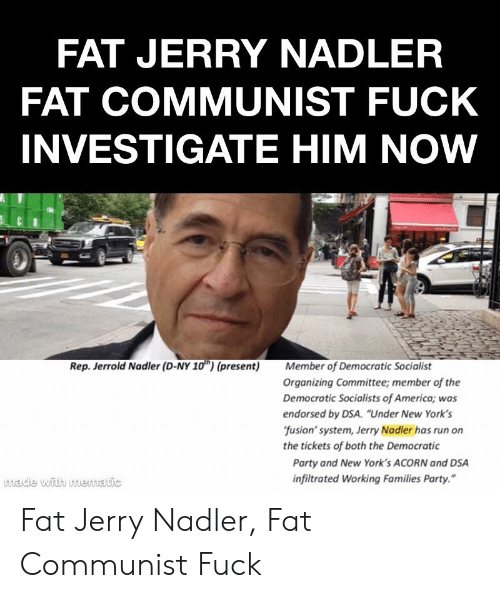"""Democratic Socialists Of America: FAT JERRY NADLER  FAT COMMUNIST FUCK  INVESTIGATE HIM NOW  Rep. Jerrold Nadler (D-NY 10) (present) Member of Democratic Socialist  Organizing Committee; member of the  Democratic Socialists of America; was  endorsed by DSA. """"Under New York's  fusion' system, Jerry Nadler has run on  the tickets of both the Democratic  Party and New York's ACORN and DSA  infiltrated Working Families Party.""""  made with memmatic Fat Jerry Nadler, Fat Communist Fuck"""