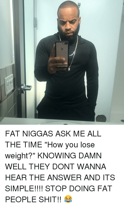 """Memes, Shit, and Time: FAT NIGGAS ASK ME ALL THE TIME """"How you lose weight?"""" KNOWING DAMN WELL THEY DONT WANNA HEAR THE ANSWER AND ITS SIMPLE!!!! STOP DOING FAT PEOPLE SHIT!! 😂"""