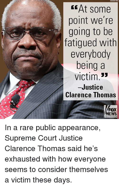 "Memes, News, and Supreme: fAt some  point we're  going to be  fatigued with  everybody  being a  victim.""  -Justice  Clarence Ihomas  FOX  NEWS In a rare public appearance, Supreme Court Justice Clarence Thomas said he's exhausted with how everyone seems to consider themselves a victim these days."