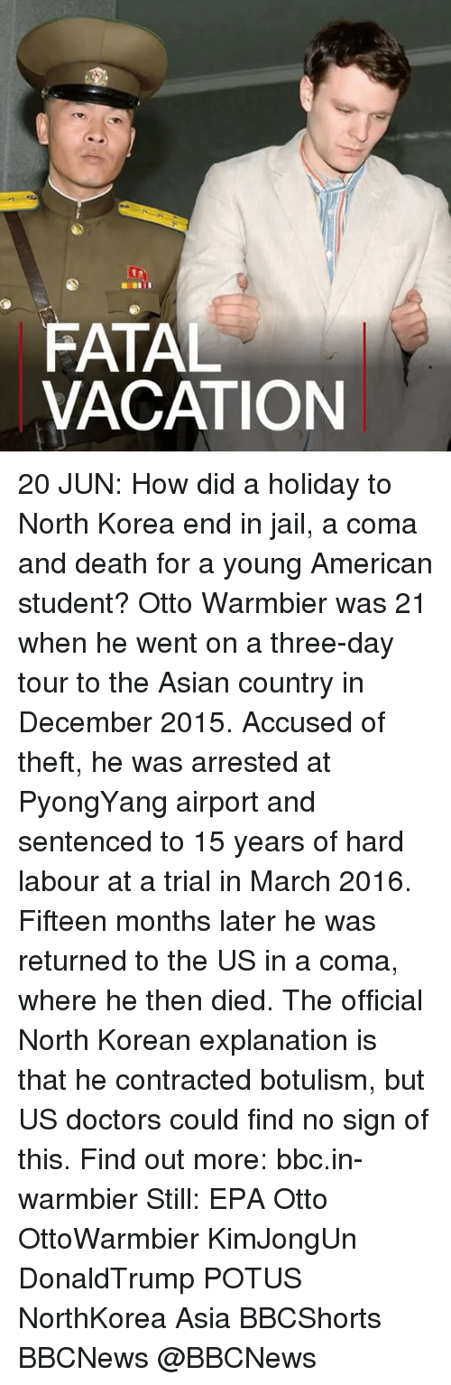 epa: FATAL  VACATION 20 JUN: How did a holiday to North Korea end in jail, a coma and death for a young American student? Otto Warmbier was 21 when he went on a three-day tour to the Asian country in December 2015. Accused of theft, he was arrested at PyongYang airport and sentenced to 15 years of hard labour at a trial in March 2016. Fifteen months later he was returned to the US in a coma, where he then died. The official North Korean explanation is that he contracted botulism, but US doctors could find no sign of this. Find out more: bbc.in-warmbier Still: EPA Otto OttoWarmbier KimJongUn DonaldTrump POTUS NorthKorea Asia BBCShorts BBCNews @BBCNews