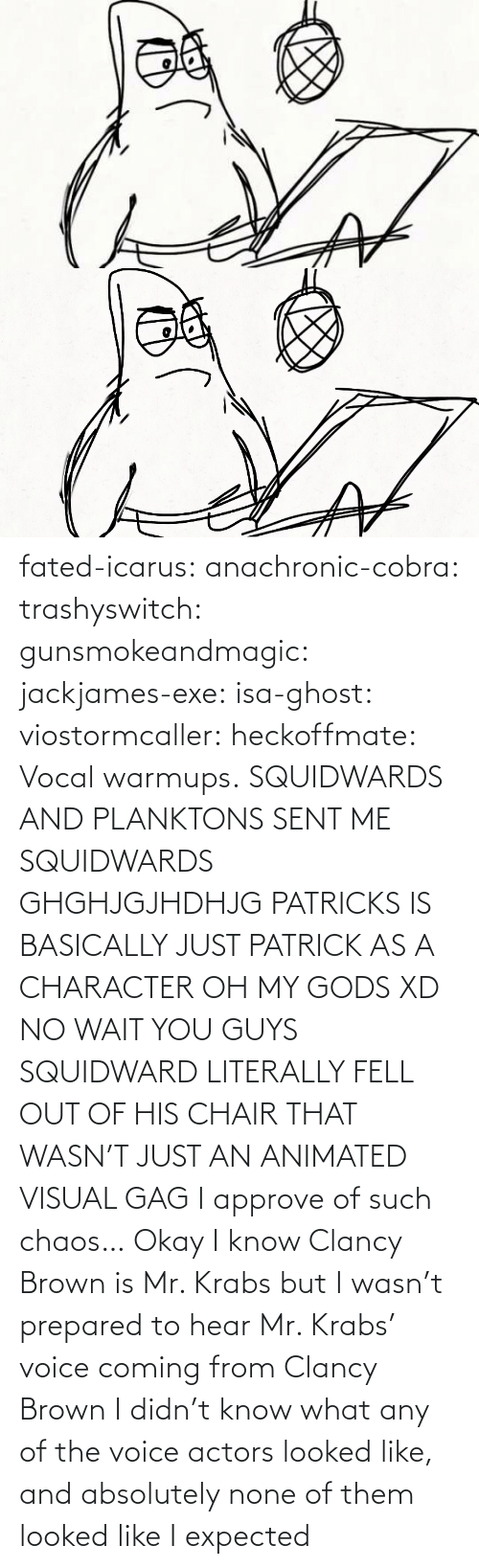 From: fated-icarus:  anachronic-cobra: trashyswitch:  gunsmokeandmagic:  jackjames-exe:  isa-ghost:   viostormcaller:  heckoffmate: Vocal warmups. SQUIDWARDS AND PLANKTONS SENT ME  SQUIDWARDS GHGHJGJHDHJG   PATRICKS IS BASICALLY JUST PATRICK AS A CHARACTER OH MY GODS XD   NO WAIT YOU GUYS SQUIDWARD LITERALLY FELL OUT OF HIS CHAIR THAT WASN'T JUST AN ANIMATED VISUAL GAG    I approve of such chaos…    Okay I know Clancy Brown is Mr. Krabs but I wasn't prepared to hear Mr. Krabs' voice coming from Clancy Brown    I didn't know what any of the voice actors looked like, and absolutely none of them looked like I expected