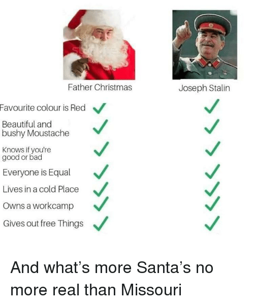 Bad, Beautiful, and Christmas: Father Christmas  Joseph Stalin  Favourite colour is Red  Beautiful and  bushy Moustache  Knows if you're  good or bad  Everyone is Equal  Lives in a cold Place  Owns a workcamp  Gives out free Things And what's more Santa's no more real than Missouri