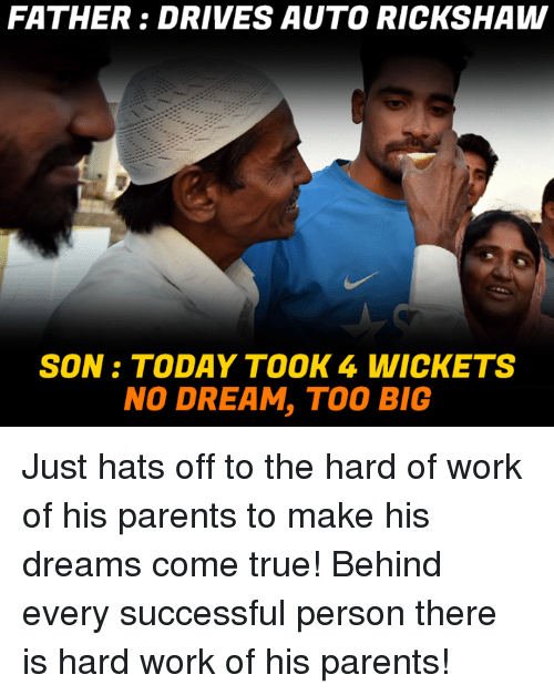 Memes, Parents, and True: FATHER DRIVES AUTO RICKSHAW  SON TODAY TOOK 4 WICK ETS  NO DREAM, TOO BIG Just hats off to the hard of work of his parents to make his dreams come true! Behind every successful person there is hard work of his parents!