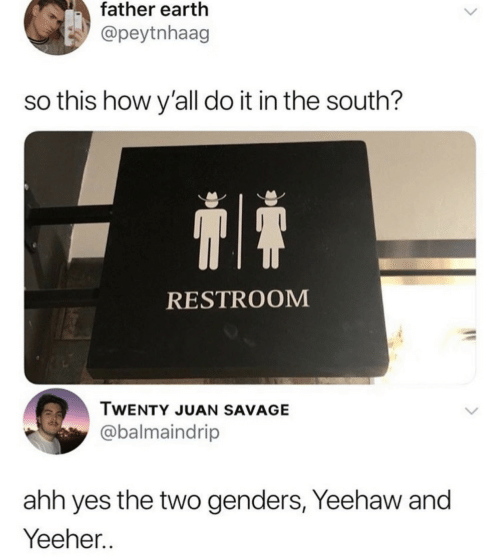 Savage, Earth, and How: father earth  @peytnhaag  so this how y'all do it in the south?  RESTROOM  TWENTY JUAN SAVAGE  @balmaindrip  ahh yes the two genders, Yeehaw and  Yeeher..