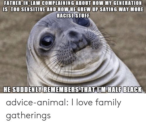 Advice, Family, and Love: FATHER-IN-LAW COMPLAINING ABOUT HOW MY GENERATION  IS TOO SEN SITIVE AND HOW HE GREW UP SAYING WAY MORE  RACIST TUFF  HE SUDDENLY REMEMBERS THAT I'M HALF BLACK advice-animal:  I love family gatherings