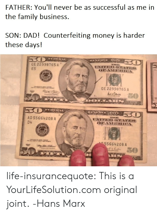 Dad, Family, and Life: FATHER: You'll never be as successful as me in  the family business  SON: DAD! Counterfeiting money is harder  these days!  CE 22998765 A  E5  CE 22998765 A  AD55664208 A  04  5664208 A  30 life-insurancequote: This is a YourLifeSolution.com original joint. -Hans Marx