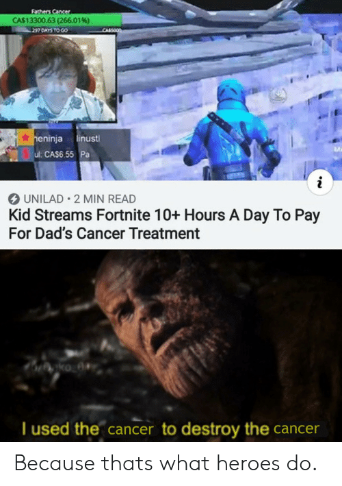 Cancer, Heroes, and Day: Fathers Cancer  CA$13300.63 (266.01 % )  heninja linust  Sul: CAS6.55 Pa  i  UNILAD 2 MIN READ  Kid Streams Fortnite 10+ Hours A Day To Pay  For Dad's Cancer Treatment  ko  I used the cancer to destroy the cancer Because thats what heroes do.