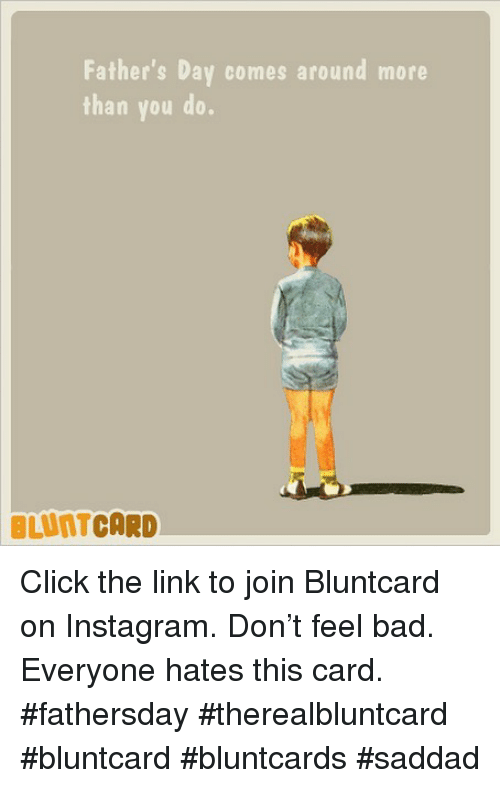 Bad, Click, and Fathers Day: Father's Day comes around more  than you do  BLUNTCARD Click the link to join Bluntcard on Instagram. Don't feel bad. Everyone hates this card. #fathersday #therealbluntcard #bluntcard #bluntcards #saddad