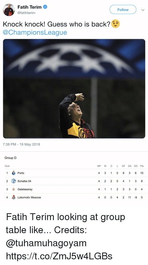 Club, Memes, and Guess: Fatih Terim  @fatihterim  Follow  Knock knock! Guess who is back?  @ChampionsLeague  7:38 PM -19 May 2018   Group D  Club  MP WD L GF GA GD Pts  Porto  4 3 1 0 9 3 6 10  2 ( Schalke 04  3 6 Galatasaray  4  Lokomotiv Moscow  4 0 0 4 2 11 -9 0 Fatih Terim looking at group table like... Credits: @tuhamuhagoyam https://t.co/ZmJ5w4LGBs