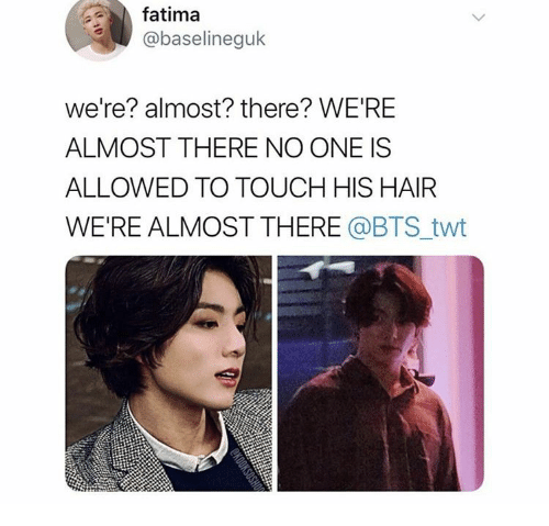Hair, Bts, and Shop: fatima  @baselineguk  we're? almost? there? WE'RE  ALMOST THERE NO ONE IS  ALLOWED TO TOUCH HIS HAIR  WE'RE ALMOST THERE @BTS_twt  SHOP