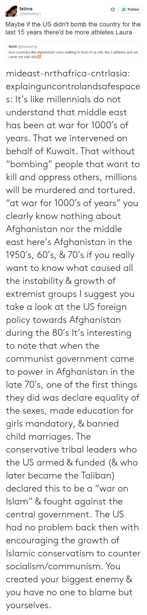 """Conservatism: fatima  @fatimafiroz1  Follow  Maybe if the US didn't bomb the country for the  last 15 years there'd be more athletes Laura  laura @jaureguihug  how countries like afghanistan were walking in front of us with like 5 athletes and we  came out with 400 mideast-nrthafrica-cntrlasia:  explainguncontrolandsafespaces:  It's like millennials do not understand that middle east has been at war for 1000′s of years. That we intervened on behalf of Kuwait. That without """"bombing"""" people that want to kill and oppress others, millions will be murdered and tortured.  """"at war for 1000′s of years"""" you clearly know nothing about Afghanistan nor the middle east here's Afghanistan in the 1950′s, 60′s, & 70′s if you really want to know what caused all the instability & growth of extremist groups I suggest you take a look at the US foreign policy towards Afghanistan during the 80′s It's interesting to note that when the communist government came to power in Afghanistan in the late 70′s, one of the first things they did was declare equality of the sexes, made education for girls mandatory, & banned child marriages. The conservative tribal leaders who the US armed & funded (& who later became the Taliban) declared this to be a """"war on Islam"""" & fought against the central government. The US had no problem back then with encouraging the growth of Islamic conservatism to counter socialism/communism. You created your biggest enemy & you have no one to blame but yourselves."""
