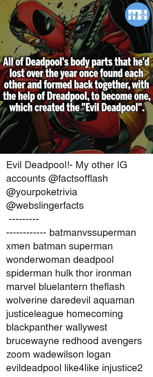 "Batman, Memes, and Superman: FATSHERDES  All of Deadpool's body parts that he't  lost over the year once found each  other and formed back together, with  the help of Dreadpool, to become one,  which created the ""Evil Deadpool"". Evil Deadpool!- My other IG accounts @factsofflash @yourpoketrivia @webslingerfacts ⠀⠀⠀⠀⠀⠀⠀⠀⠀⠀⠀⠀⠀⠀⠀⠀⠀⠀⠀⠀⠀⠀⠀⠀⠀⠀⠀⠀⠀⠀⠀⠀⠀⠀⠀⠀ ⠀⠀--------------------- batmanvssuperman xmen batman superman wonderwoman deadpool spiderman hulk thor ironman marvel bluelantern theflash wolverine daredevil aquaman justiceleague homecoming blackpanther wallywest brucewayne redhood avengers zoom wadewilson logan evildeadpool like4like injustice2"