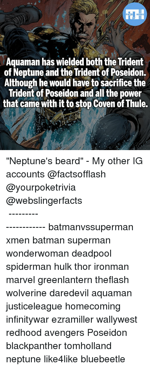 "Batman, Beard, and Memes: FATSHERDES  Aquaman has wielded both the Trident  of Neptune and the Trident of Poseidon.  Although he would have to sacrifice the  Trident of Poseidon and all the power  that came with it to stop Coven of Thule. ""Neptune's beard"" - My other IG accounts @factsofflash @yourpoketrivia @webslingerfacts ⠀⠀⠀⠀⠀⠀⠀⠀⠀⠀⠀⠀⠀⠀⠀⠀⠀⠀⠀⠀⠀⠀⠀⠀⠀⠀⠀⠀⠀⠀⠀⠀⠀⠀⠀⠀ ⠀⠀--------------------- batmanvssuperman xmen batman superman wonderwoman deadpool spiderman hulk thor ironman marvel greenlantern theflash wolverine daredevil aquaman justiceleague homecoming infinitywar ezramiller wallywest redhood avengers Poseidon blackpanther tomholland neptune like4like bluebeetle"