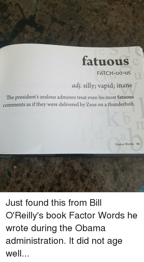 Obama, Politics, and Book: fatuous  FATCH-oo-us  adj. silly; vapid; inane  The president's zealous admirers treat even his most fatuous  comments as if they were delivered by Zeus on a thunderbolt.  Factor Words 51